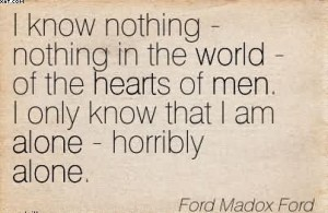 i-know-nothing-nothing-in-the-world-of-the-hearts-of-men-i-only-know-that-i-am-alone-horribly-alone-ford-madox-ford
